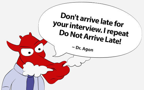 Don't arrive late for your interview. I repeat Do Not Arrive Late!