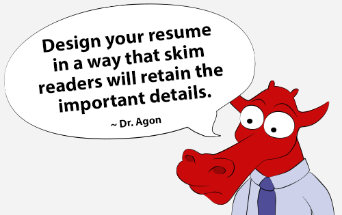 Design your resume in a way that skim readers will retain the important details.