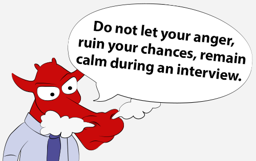 Do not let your anger, ruin your changes, remain calm during an interview.