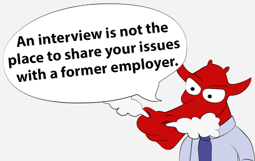 An interview is not the place to share your issues with a former employer.