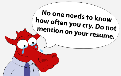 No on needs to know how often you cry. Do not mention on your resume.