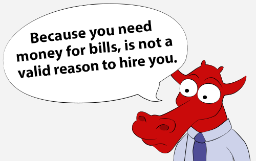 Because you need money for bills, is not a valid reason to hire you.