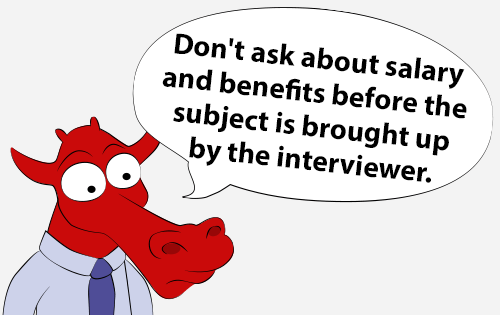 Don't ask about salary and benefits before the subject is brought up by the interviewer.