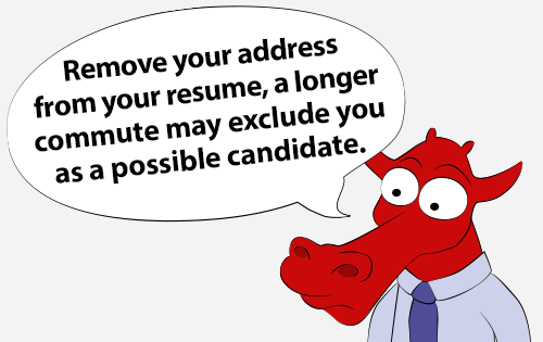 Remove your address from your resume, a longer commute may exclude you as a possible candidate.