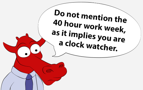 Do not mention the 40 hour work week as it implies you are a clock watcher.
