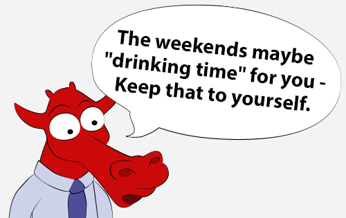 The weekends maybe 'drinking time' for you - Keep that to yourself.