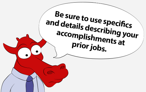 Be sure to use specifics and details describing your accomplishments at prior jobs.
