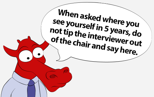 When asked where you see yourself in 5 years, do not tip the interviewer out of the chair and say here.