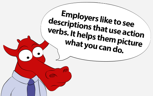 Employers like to see descriptions that use action verbs. It helps them picture what you can do.