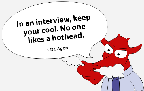 In an interview, keep your cool. No one likes a hothead.
