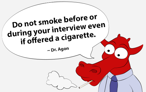 Do not smoke before or during your interview even if offered a cigarette. - Dr. Agon